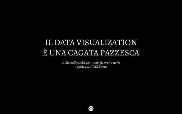 IL DATA VISUALIZATION È UNA CAGATA PAZZESCA Il Giornalismo dei dati – esempi, errori e storie 5 aprile 2014, TAG Torino