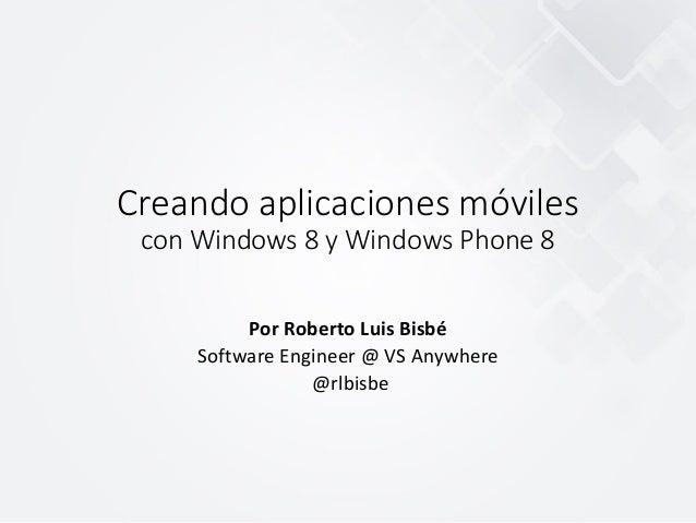 Creando aplicaciones móviles con Windows 8 y Windows Phone 8 Por Roberto Luis Bisbé Software Engineer @ VS Anywhere @rlbis...