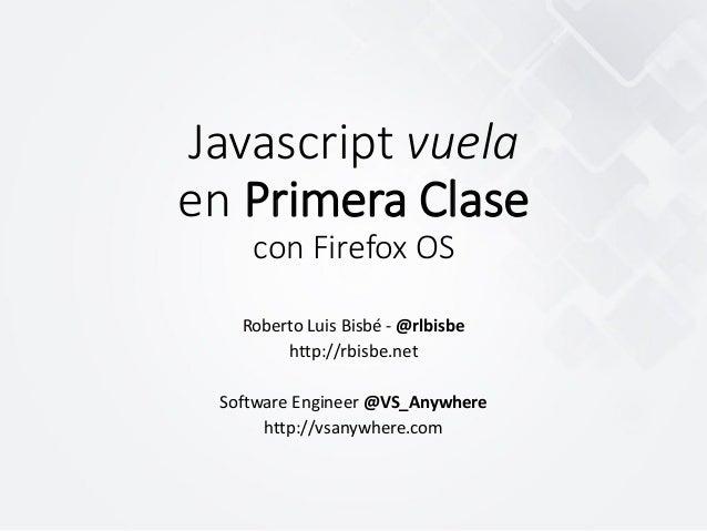 Javascript vuela en Primera Clase con Firefox OS Roberto Luis Bisbé - @rlbisbe http://rbisbe.net Software Engineer @VS_Any...
