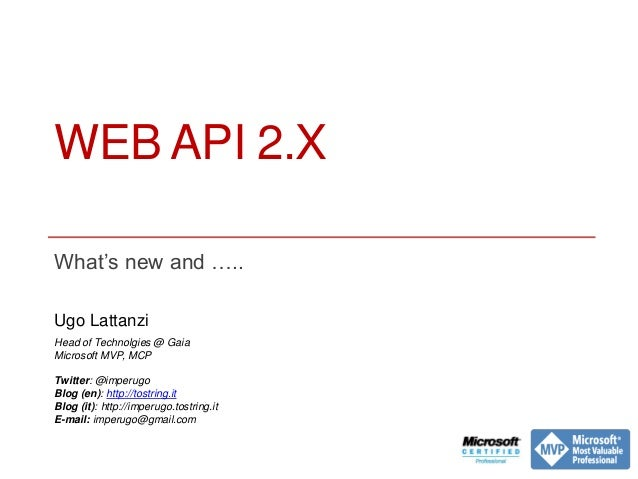 WEB API 2.X What's new and ….. Ugo Lattanzi Head of Technolgies @ Gaia Microsoft MVP, MCP Twitter: @imperugo Blog (en): ht...