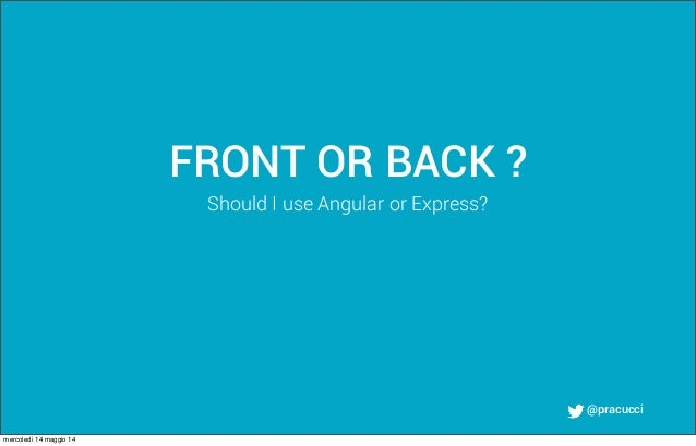@pracucci FRONT OR BACK ? Should I use Angular or Express? mercoledì 14 maggio 14