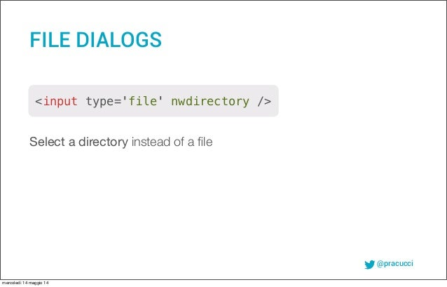 @pracucci Select a directory instead of a file FILE DIALOGS <input type='file' nwdirectory /> mercoledì 14 maggio 14