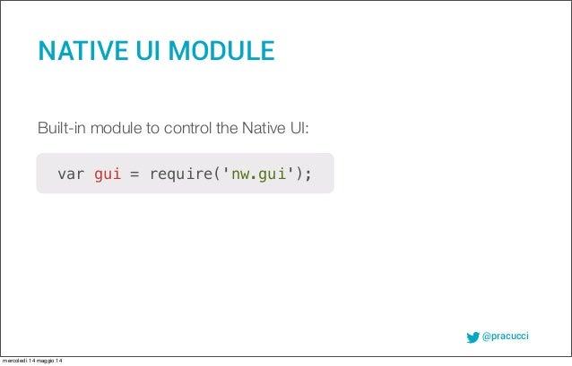 @pracucci NATIVE UI MODULE var gui = require('nw.gui'); Built-in module to control the Native UI: mercoledì 14 maggio 14