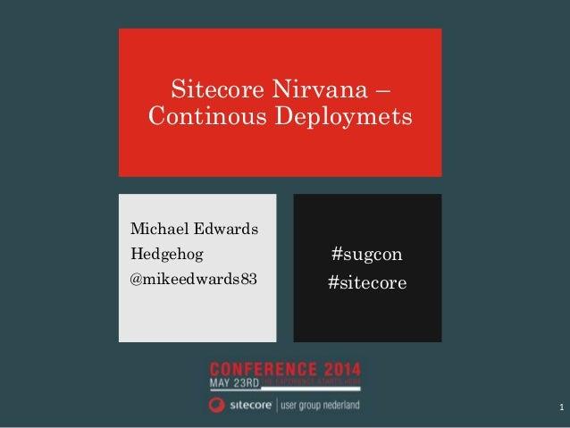 #sugcon #sitecore Sitecore Nirvana – Continous Deploymets Michael Edwards Hedgehog @mikeedwards83 1