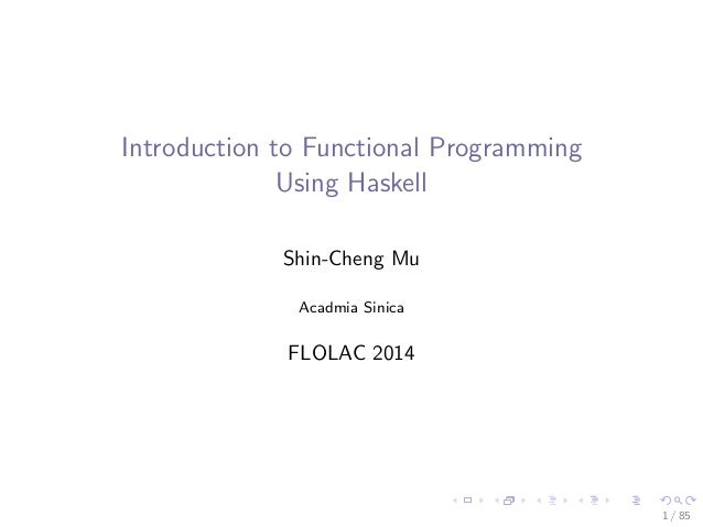 Introduction to Functional Programming Using Haskell Shin-Cheng Mu Acadmia Sinica FLOLAC 2014 1 / 85