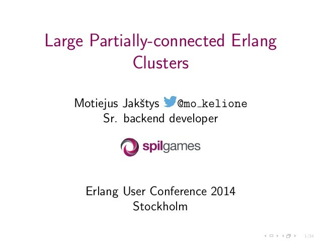 1/34 Large Partially-connected Erlang Clusters Motiejus Jakˇstys @mo kelione Sr. backend developer Erlang User Conference ...