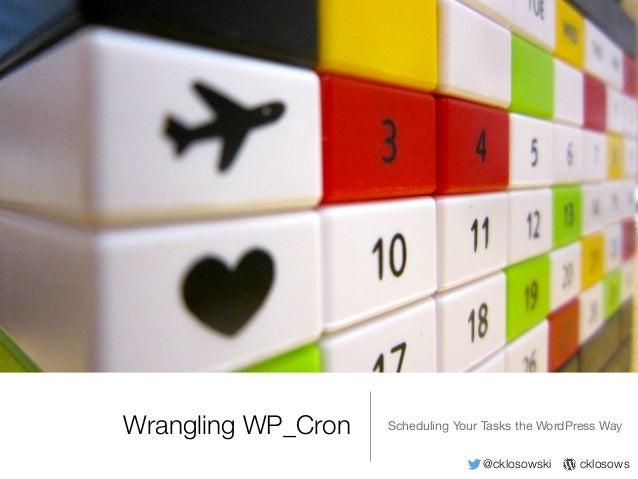 @cklosowski cklosows Wrangling WP_Cron Scheduling Your Tasks the WordPress Way