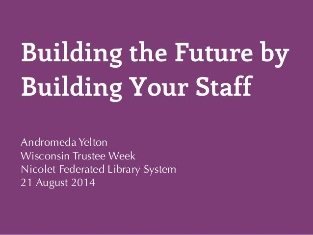 Building the Future by  Building Your Staff  Andromeda Yelton  Wisconsin Trustee Week  Nicolet Federated Library System  2...