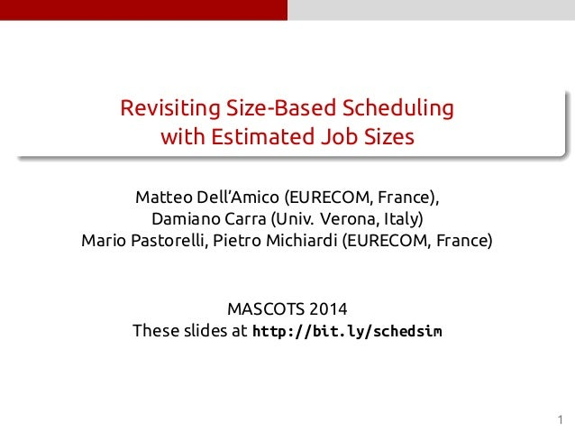 Revisiting Size-Based Scheduling  with Estimated Job Sizes  Matteo Dell'Amico (EURECOM, France),  Damiano Carra (Univ. Ver...