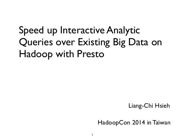 Speed up Interactive Analytic Queries over Existing Big Data on Hadoop with Presto	  Liang-Chi Hsieh HadoopCon 2014 in Tai...