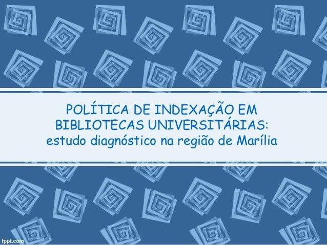POLÍTICA DE INDEXAÇÃO EM  BIBLIOTECAS UNIVERSITÁRIAS:  estudo diagnóstico na região de Marília