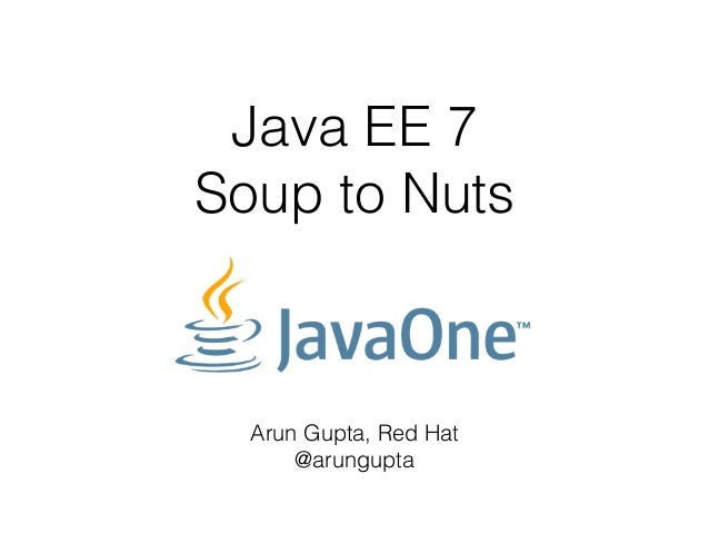 Java EE 7  Soup to Nuts  Arun Gupta, Red Hat  @arungupta