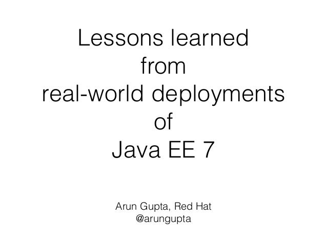 Lessons learned  from  real-world deployments  of  Java EE 7  Arun Gupta, Red Hat  @arungupta