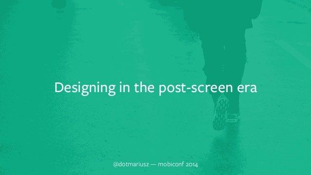 Designing in the post-screen era  @dotmariusz — mobiconf 2014