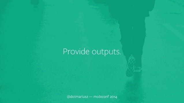 Provide outputs.  @dotmariusz — mobiconf 2014