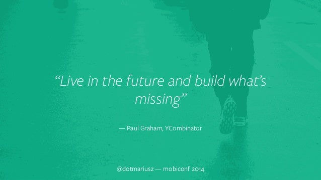"""""""Live in the futur`e and build what's  missing""""  — Paul Graham, YCombinator  @dotmariusz — mobiconf 2014"""