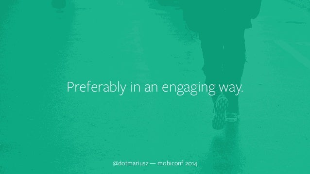 Preferably in an engaging way.  @dotmariusz — mobiconf 2014