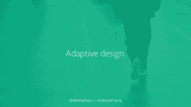 Adaptive design.  @dotmariusz — mobiconf 2014