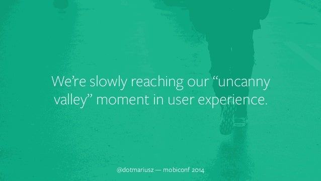 """We're slowly reaching our """"uncanny  valley"""" moment in user experience.  @dotmariusz — mobiconf 2014"""