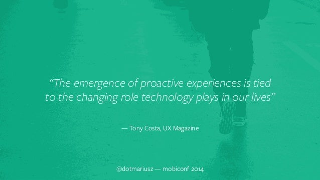 """""""The emergence of proactive experiences is tied  to the changing role technology plays in our lives""""  — Tony Costa, UX Mag..."""