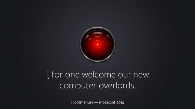 I, for one welcome our new  computer overlords.  @dotmariusz — mobiconf 2014
