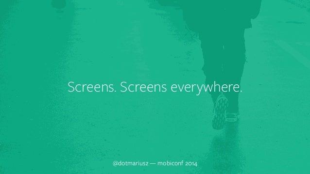 ` Screens. Screens everywhere.  @dotmariusz — mobiconf 2014
