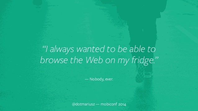 """""""I always wante`d to be able to  browse the Web on my fridge.""""  — Nobody, ever.  @dotmariusz — mobiconf 2014"""