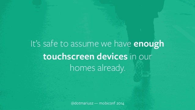 It's safe to assum`e we have enough  touchscreen devices in our  homes already.  @dotmariusz — mobiconf 2014