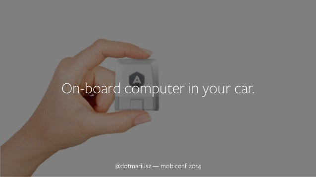 ` On-board computer in your car.  @dotmariusz — mobiconf 2014