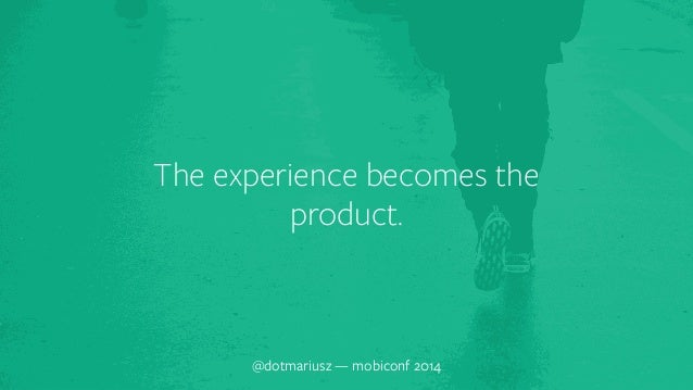 The experienc`e becomes the  product.  @dotmariusz — mobiconf 2014