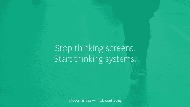 Stop think`ing screens.  Start thinking systems.  @dotmariusz — mobiconf 2014