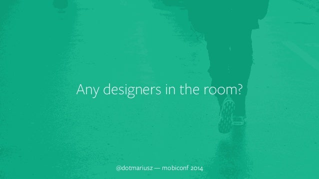 Any designers in the room?  @dotmariusz — mobiconf 2014