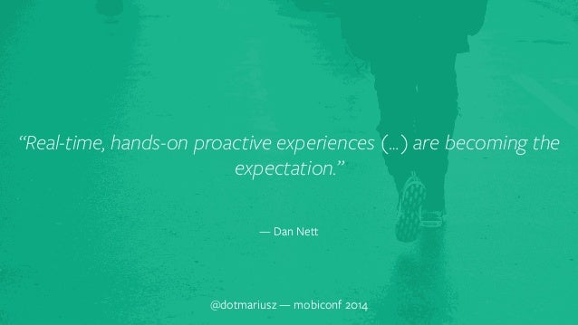 """`  """"Real-time, hands-on proactive experiences (…) are becoming the  expectation.""""  — Dan Nett  @dotmariusz — mobiconf 2014"""