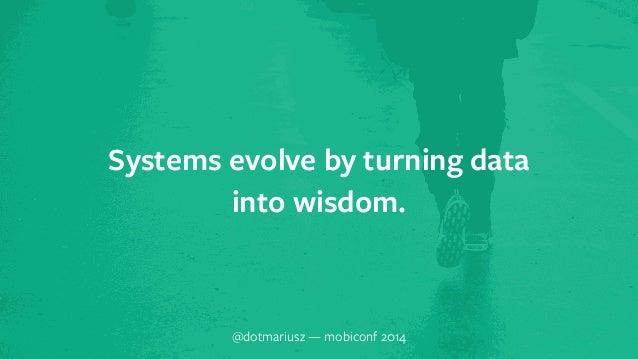 Systems evolve` by turning data  into wisdom.  @dotmariusz — mobiconf 2014