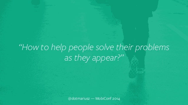 """`  """"How to help people solve their problems  as they appear?""""  @dotmariusz — MobiConf 2014"""