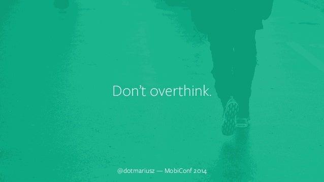 ` Don't overthink.  @dotmariusz — MobiConf 2014