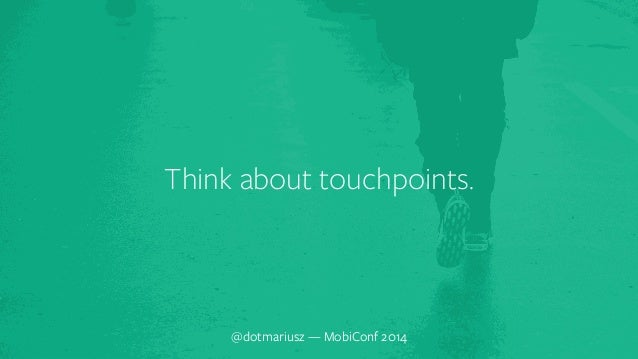 ` Think about touchpoints.  @dotmariusz — MobiConf 2014