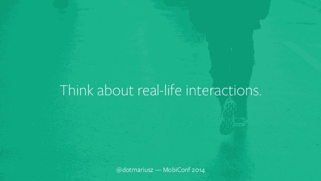 ` Think about real-life interactions.  @dotmariusz — MobiConf 2014