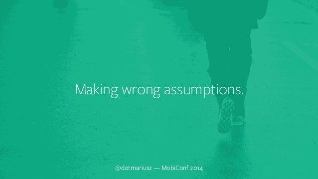 ` Making wrong assumptions.  @dotmariusz — MobiConf 2014