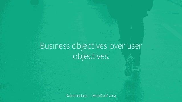 Business objec`tives over user  objectives.  @dotmariusz — MobiConf 2014