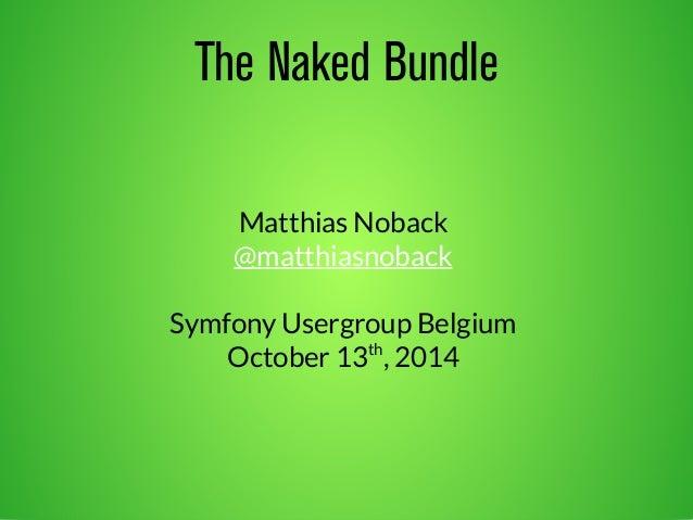 The Naked Bundle  Matthias Noback  @matthiasnoback  Symfony Usergroup Belgium  October 13th, 2014