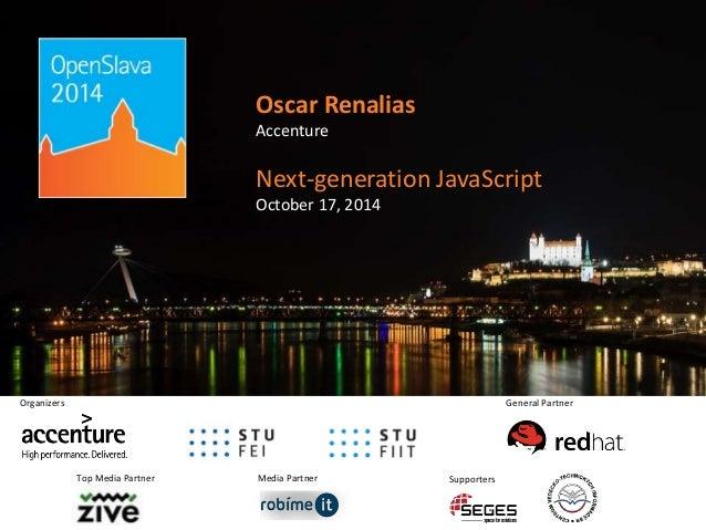Oscar Renalias  Accenture  Next-generation JavaScript  October 17, 2014  Media Partner  Organizers  Top Media Partner  Gen...