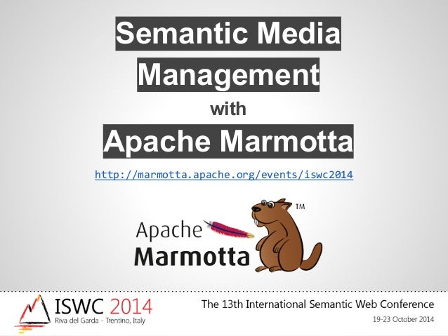 Semantic Media  Management  with  Apache Marmotta  http://marmotta.apache.org/events/iswc2014