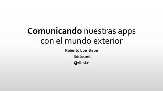 Comunicandonuestras appscon el mundo exterior  Roberto Luis Bisbé  rlbisbe.net  @rlbisbe