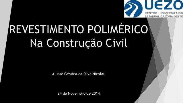 REVESTIMENTO POLIMÉRICO  Na Construção Civil  Aluna: Géssica da Silva Nicolau  24 de Novembro de 2014