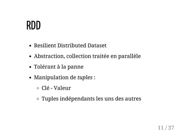 RDD Resilient Distributed Dataset Abstraction, collection traitée en parallèle Tolérant à la panne Manipulation de tuples ...