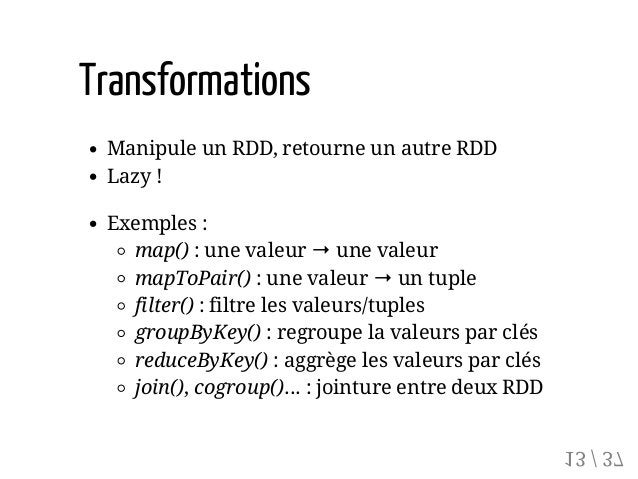 Transformations Manipule un RDD, retourne un autre RDD Lazy ! Exemples : map() : une valeur → une valeur mapToPair() : une...