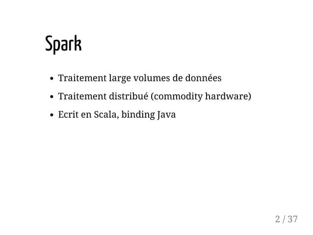 Spark Traitement large volumes de données Traitement distribué (commodity hardware) Ecrit en Scala, binding Java 2 / 37