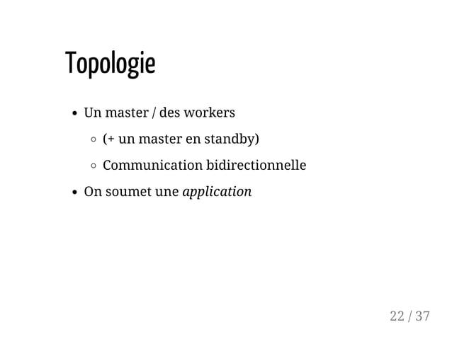 Topologie Un master / des workers (+ un master en standby) Communication bidirectionnelle On soumet une application 22 / 37