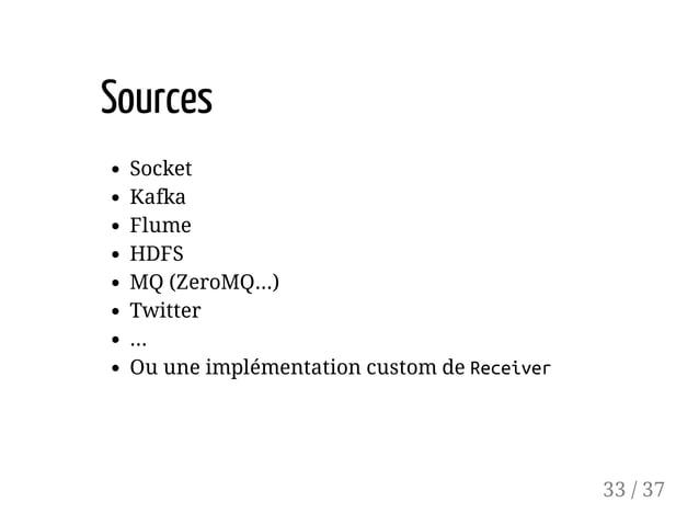 Sources Socket Kafka Flume HDFS MQ (ZeroMQ...) Twitter ... Ou une implémentation custom de Receiver 33 / 37